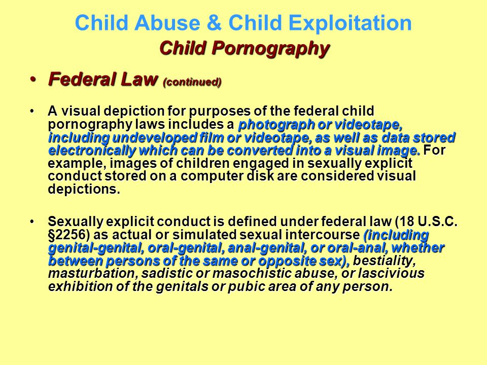 Child Pornography Child Abuse & Child Exploitation Child Pornography Federal Law (continued)Federal Law (continued) A visual depiction for purposes of