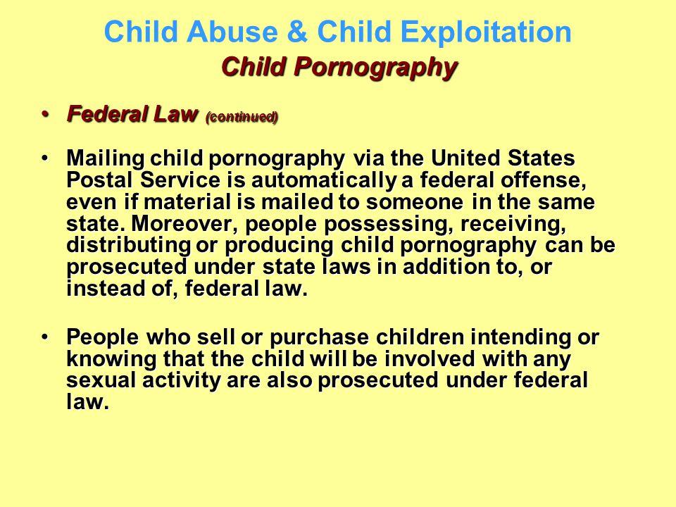 Child Pornography Child Abuse & Child Exploitation Child Pornography Federal Law (continued)Federal Law (continued) Mailing child pornography via the