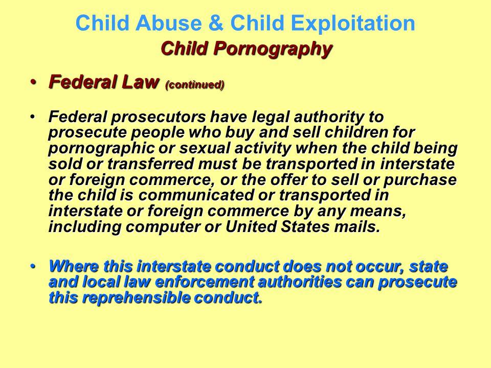 Child Pornography Child Abuse & Child Exploitation Child Pornography Federal Law (continued)Federal Law (continued) Federal prosecutors have legal aut