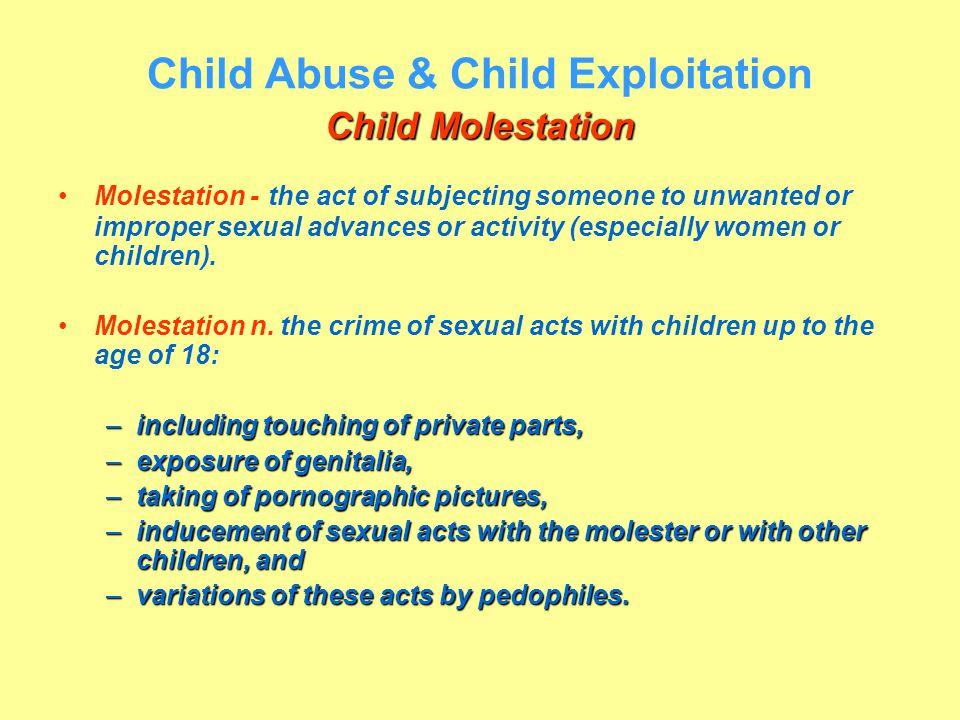 Child Molestation Child Abuse & Child Exploitation Child Molestation Molestation - the act of subjecting someone to unwanted or improper sexual advanc
