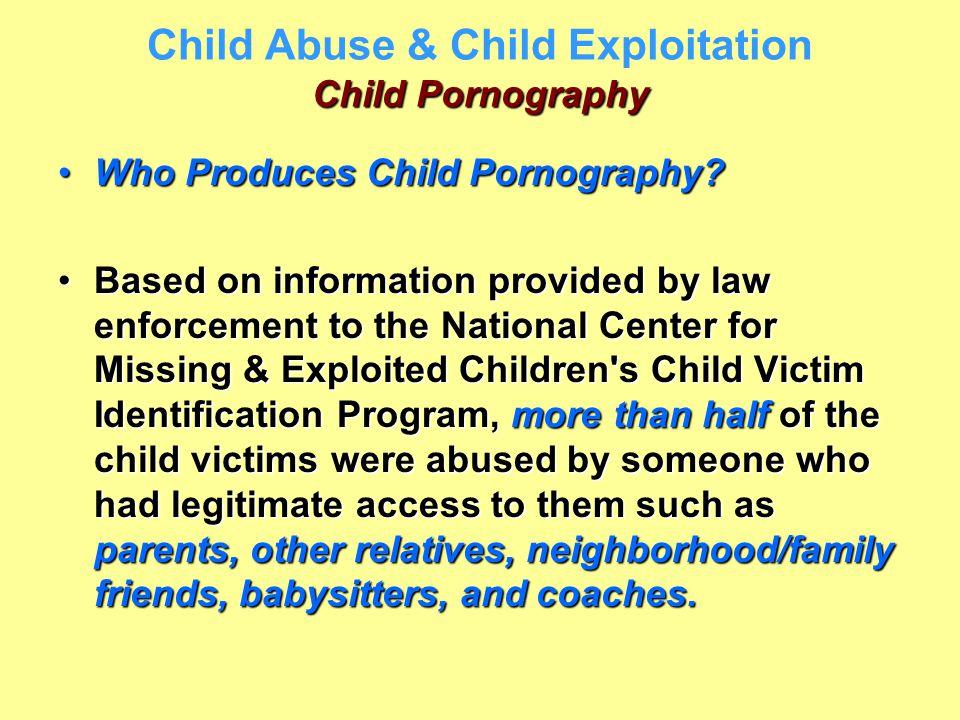 Child Pornography Child Abuse & Child Exploitation Child Pornography Who Produces Child Pornography?Who Produces Child Pornography? Based on informati