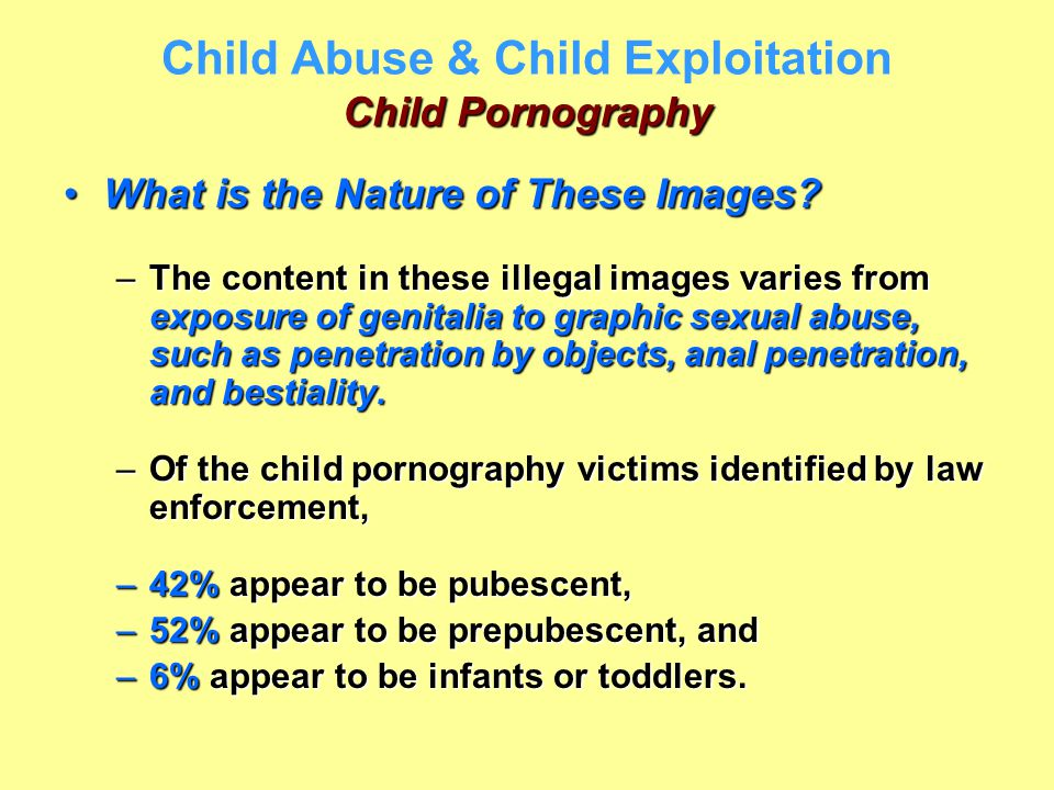 Child Pornography Child Abuse & Child Exploitation Child Pornography What is the Nature of These Images?What is the Nature of These Images? –The conte