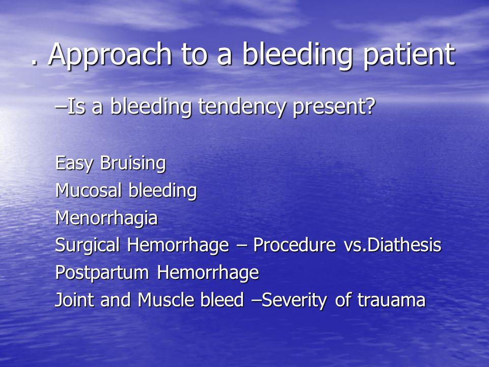. Approach to a bleeding patient –Is a bleeding tendency present? Easy Bruising Mucosal bleeding Menorrhagia Surgical Hemorrhage – Procedure vs.Diathe