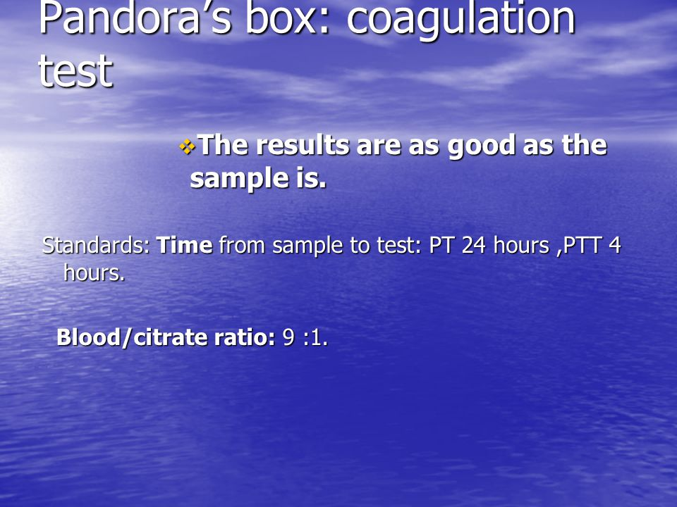 Pandora's box: coagulation test  The results are as good as the sample is. Standards: Time from sample to test: PT 24 hours,PTT 4 hours. Blood/citrat