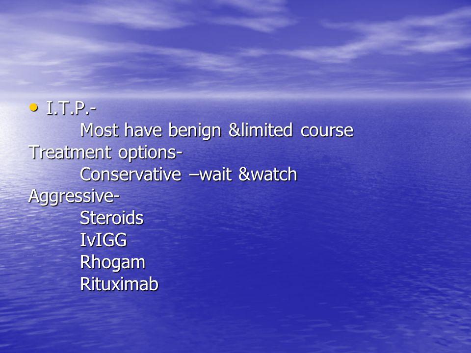 I.T.P.- I.T.P.- Most have benign &limited course Most have benign &limited course Treatment options- Conservative –wait &watch Conservative –wait &wat