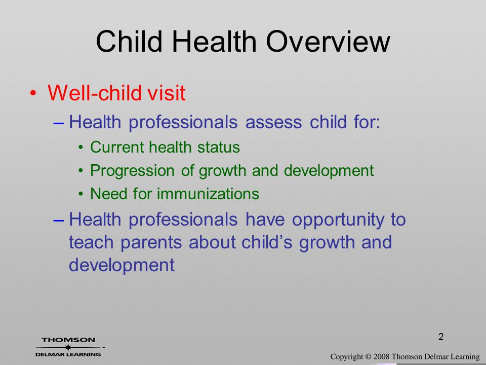2 Child Health Overview Well-child visit –Health professionals assess child for: Current health status Progression of growth and development Need for