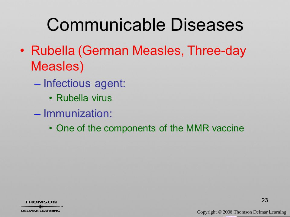 23 Rubella (German Measles, Three-day Measles) –Infectious agent: Rubella virus –Immunization: One of the components of the MMR vaccine Communicable D