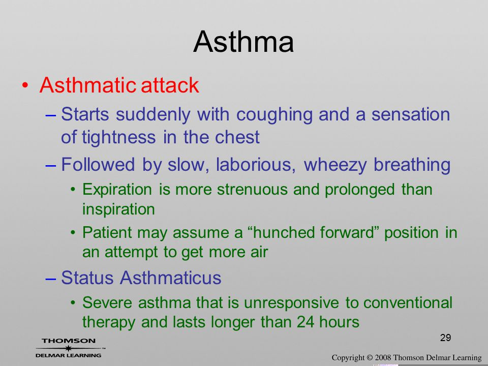 29 Asthmatic attack –Starts suddenly with coughing and a sensation of tightness in the chest –Followed by slow, laborious, wheezy breathing Expiration