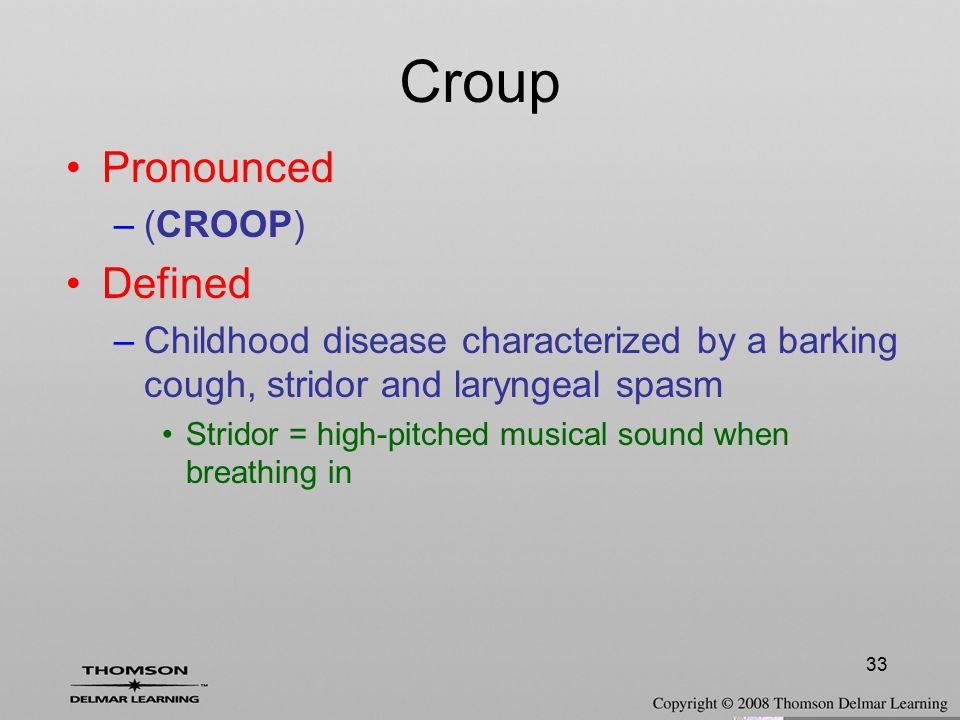 33 Croup Pronounced –(CROOP) Defined –Childhood disease characterized by a barking cough, stridor and laryngeal spasm Stridor = high-pitched musical s