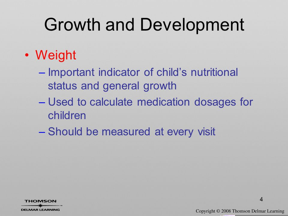 4 Growth and Development Weight –Important indicator of child's nutritional status and general growth –Used to calculate medication dosages for childr