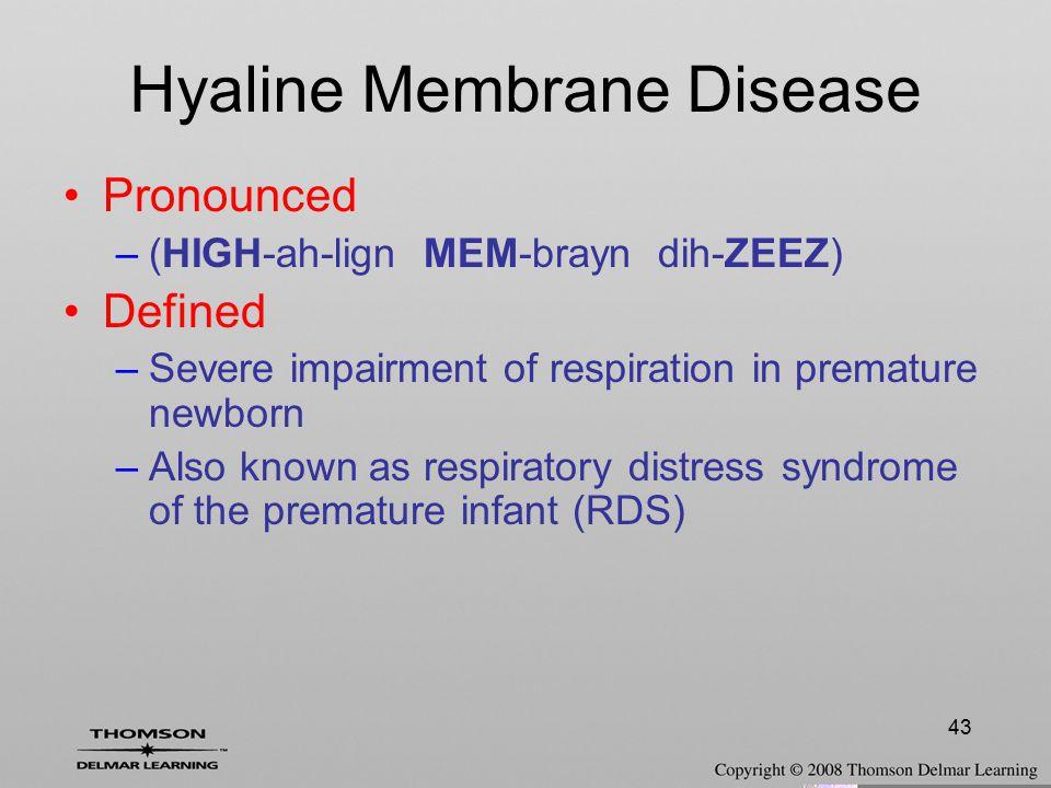 43 Hyaline Membrane Disease Pronounced –(HIGH-ah-lign MEM-brayn dih-ZEEZ) Defined –Severe impairment of respiration in premature newborn –Also known a