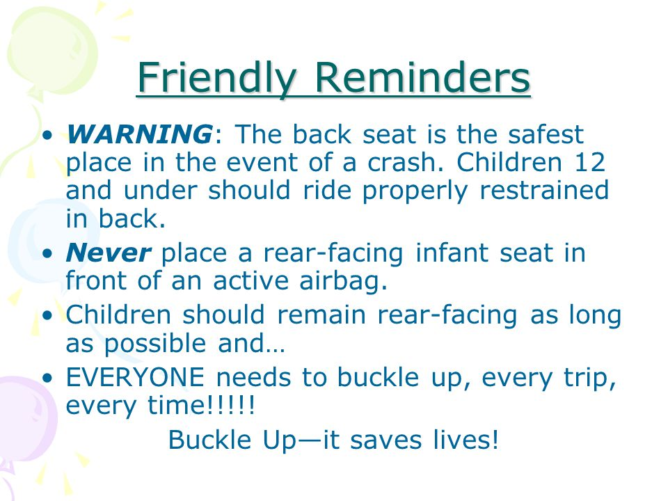 Friendly Reminders WARNING: The back seat is the safest place in the event of a crash.