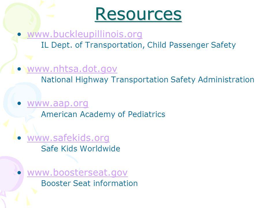 Resources www.buckleupillinois.org IL Dept. of Transportation, Child Passenger Safety www.nhtsa.dot.gov National Highway Transportation Safety Adminis