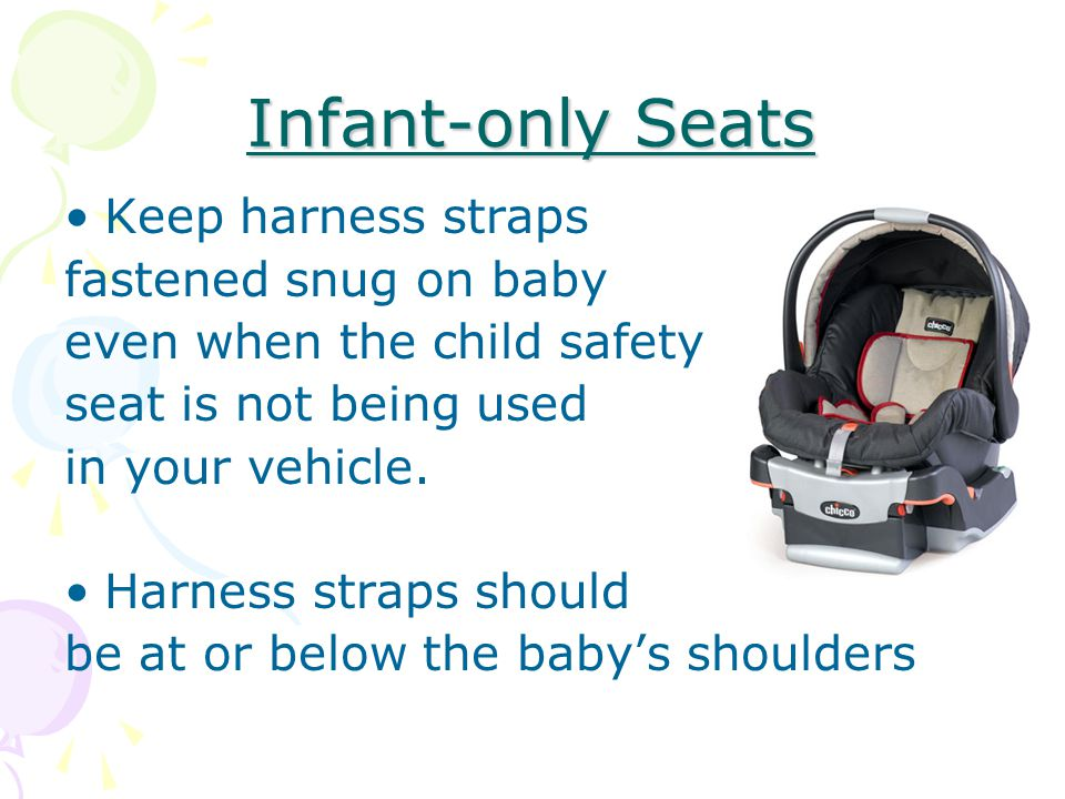 Infant-only Seats Keep harness straps fastened snug on baby even when the child safety seat is not being used in your vehicle.