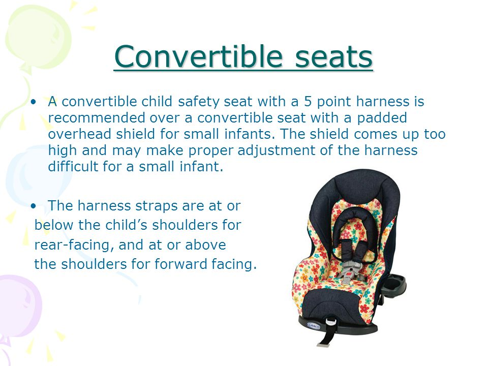 Convertible seats A convertible child safety seat with a 5 point harness is recommended over a convertible seat with a padded overhead shield for small infants.