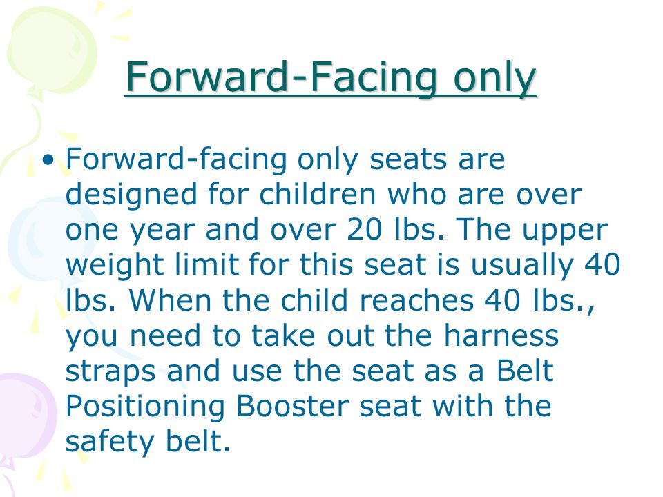 Forward-Facing only Forward-facing only seats are designed for children who are over one year and over 20 lbs.