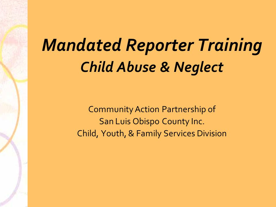 A Training Curriculum for Mandated Reporters on the California Child Abuse Neglect Reporting (CANRA) Law Presented by San Luis Obispo County Child Abuse Prevention Council