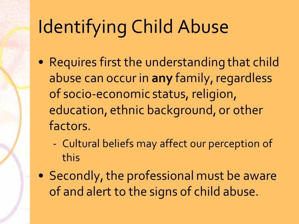Identifying Child Abuse Requires first the understanding that child abuse can occur in any family, regardless of socio-economic status, religion, educ