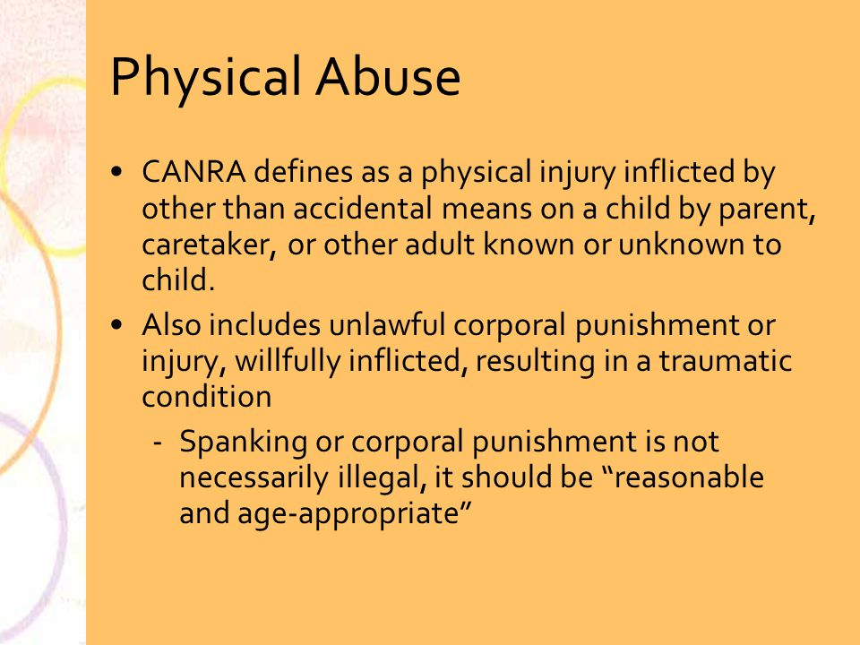 Physical Abuse CANRA defines as a physical injury inflicted by other than accidental means on a child by parent, caretaker, or other adult known or un