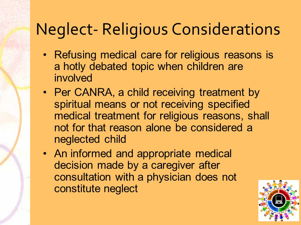 Neglect- Religious Considerations Refusing medical care for religious reasons is a hotly debated topic when children are involved Per CANRA, a child r