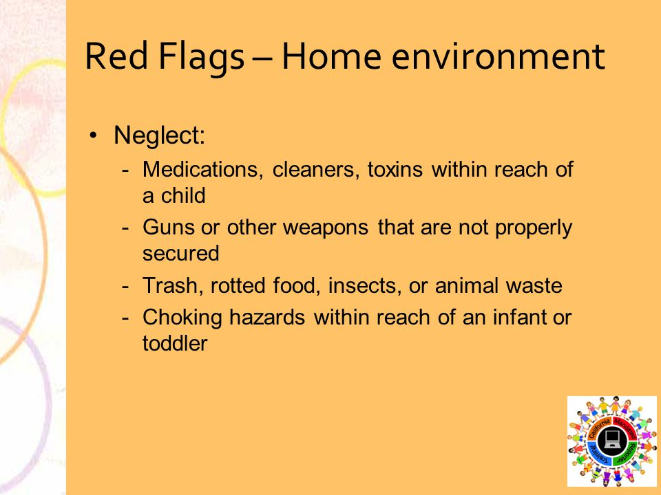 Red Flags – Home environment Neglect: Medications, cleaners, toxins within reach of a child Guns or other weapons that are not properly secured Tra