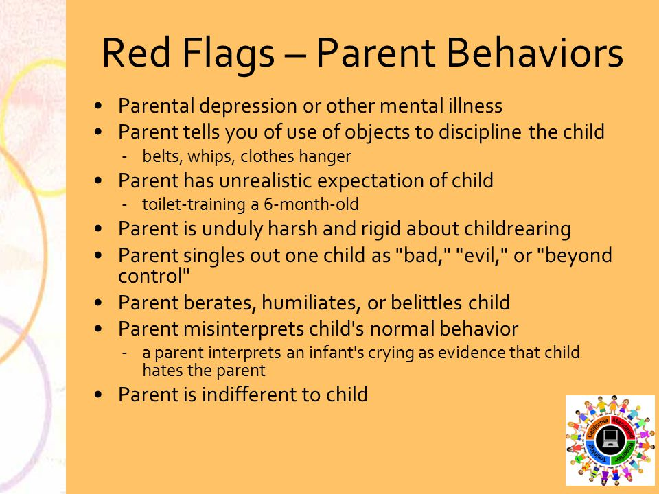 Red Flags – Parent Behaviors Parental depression or other mental illness Parent tells you of use of objects to discipline the child belts, whips, clo