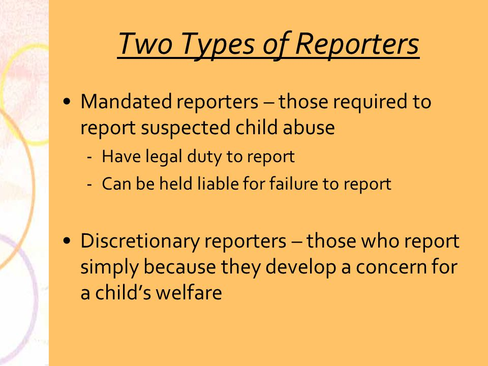 Safeguards for Mandated Reporters Immunity Mandated Reporters have immunity from criminal or civil liability for reporting as required ­Unless the report is proven to be false and the person reporting knows it is false ­Or the report is made with reckless disregard of the truth Mandated reporters are not liable civilly or criminally for photographing the victim of child abuse and disseminating the photograph with the report