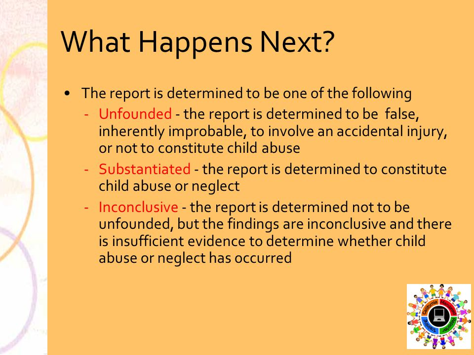What Happens Next? The report is determined to be one of the following Unfounded - the report is determined to be false, inherently improbable, to in