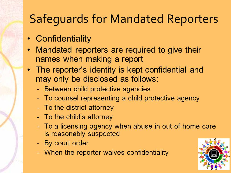 Confidentiality Mandated reporters are required to give their names when making a report The reporter's identity is kept confidential and may only be