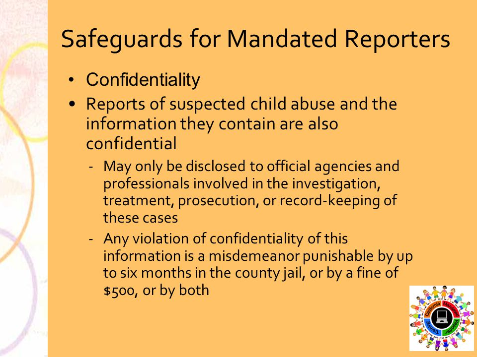 Confidentiality Reports of suspected child abuse and the information they contain are also confidential May only be disclosed to official agencies an