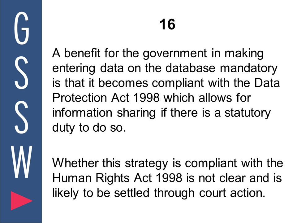 16 A benefit for the government in making entering data on the database mandatory is that it becomes compliant with the Data Protection Act 1998 which allows for information sharing if there is a statutory duty to do so.