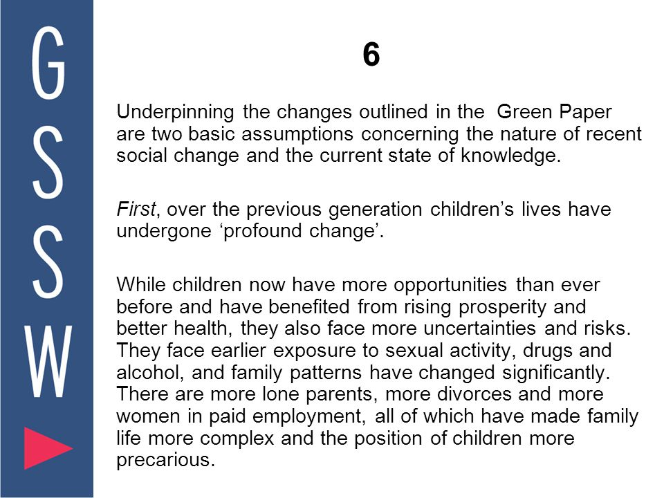 6 Underpinning the changes outlined in the Green Paper are two basic assumptions concerning the nature of recent social change and the current state of knowledge.