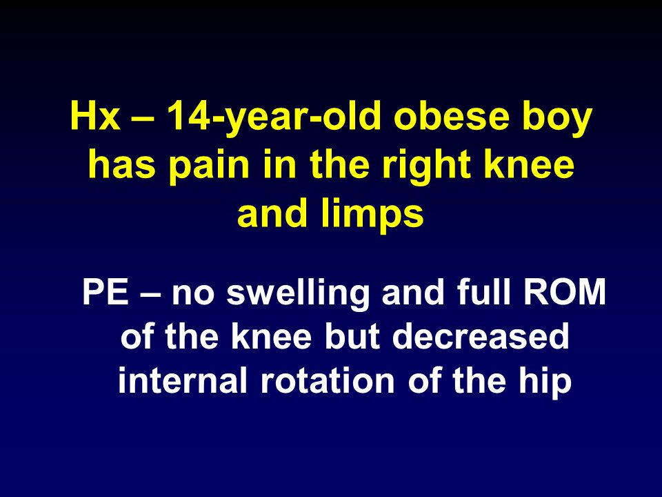 Hx – 14-year-old obese boy has pain in the right knee and limps PE – no swelling and full ROM of the knee but decreased internal rotation of the hip