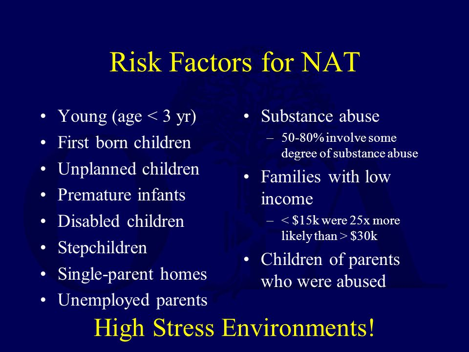 Risk Factors for NAT Young (age < 3 yr) First born children Unplanned children Premature infants Disabled children Stepchildren Single-parent homes Unemployed parents Substance abuse –50-80% involve some degree of substance abuse Families with low income – $30k Children of parents who were abused High Stress Environments!