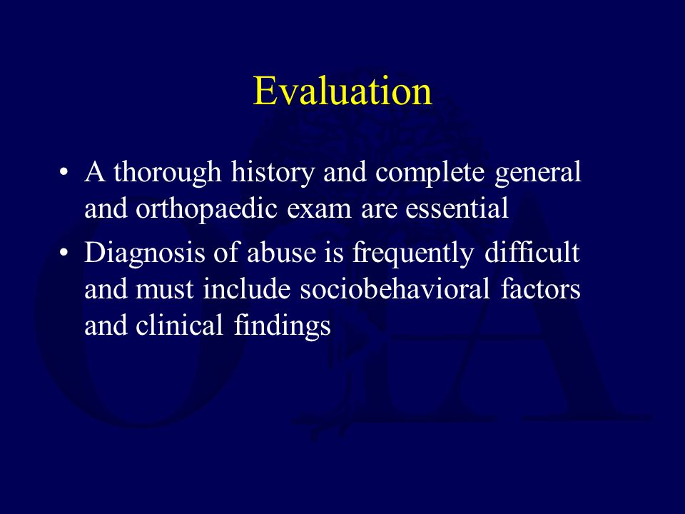 Evaluation A thorough history and complete general and orthopaedic exam are essential Diagnosis of abuse is frequently difficult and must include sociobehavioral factors and clinical findings