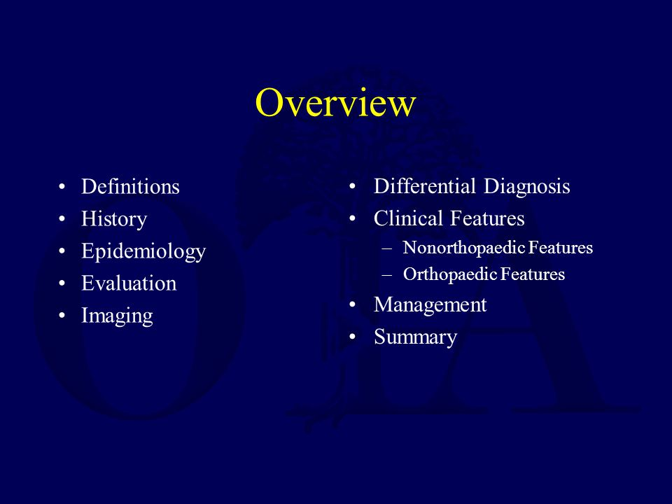 Overview Definitions History Epidemiology Evaluation Imaging Differential Diagnosis Clinical Features –Nonorthopaedic Features –Orthopaedic Features Management Summary