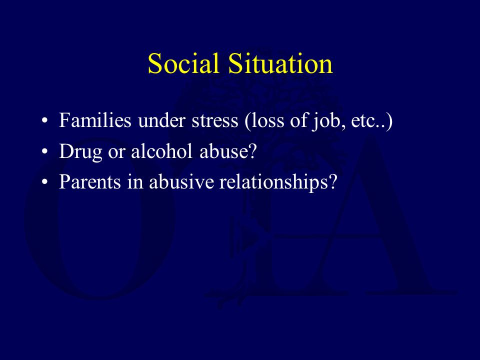 Social Situation Families under stress (loss of job, etc..) Drug or alcohol abuse.