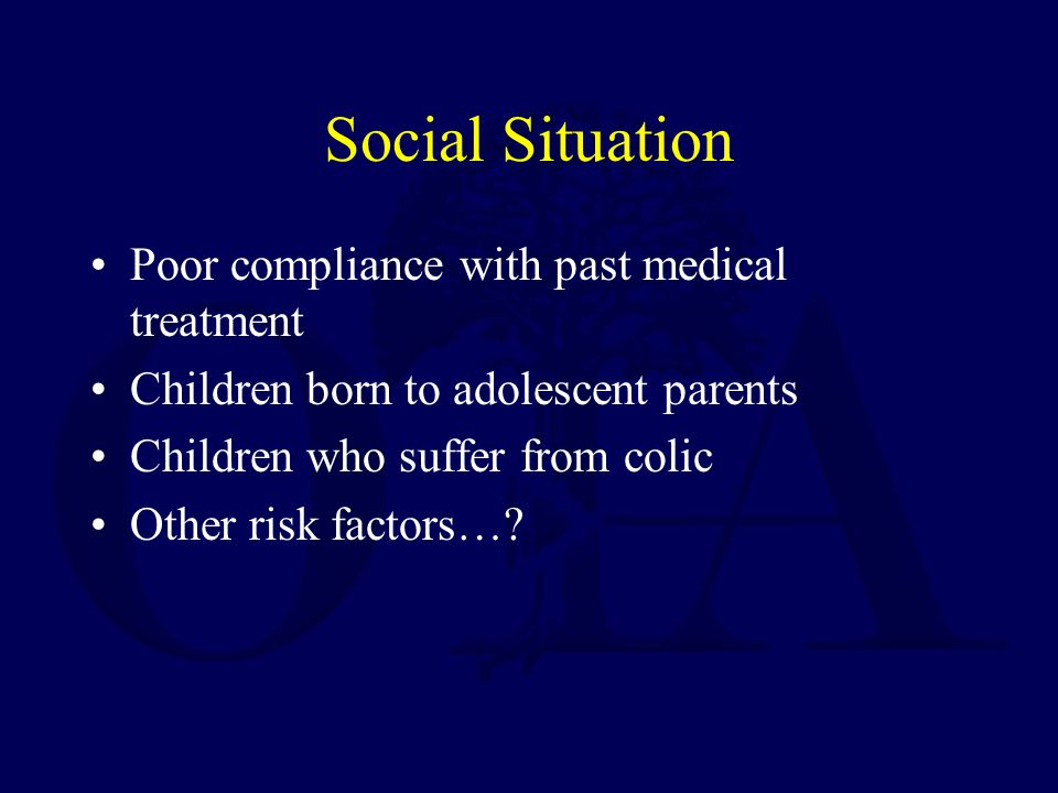 Social Situation Poor compliance with past medical treatment Children born to adolescent parents Children who suffer from colic Other risk factors…?