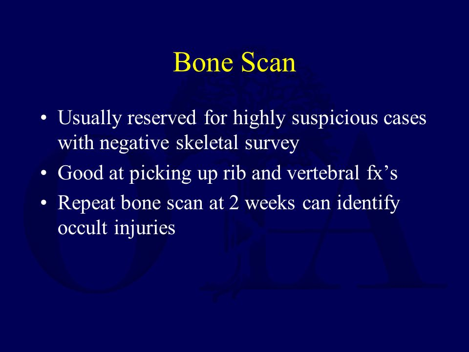Bone Scan Usually reserved for highly suspicious cases with negative skeletal survey Good at picking up rib and vertebral fx's Repeat bone scan at 2 weeks can identify occult injuries