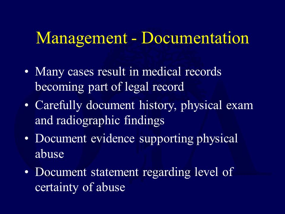 Management - Documentation Many cases result in medical records becoming part of legal record Carefully document history, physical exam and radiographic findings Document evidence supporting physical abuse Document statement regarding level of certainty of abuse