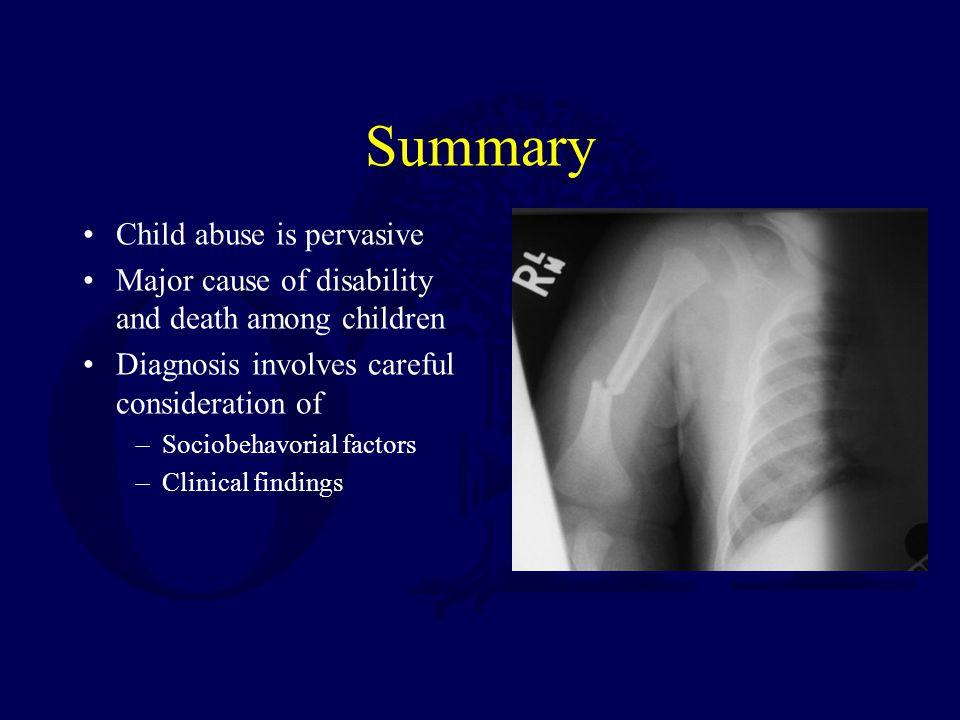 Summary Child abuse is pervasive Major cause of disability and death among children Diagnosis involves careful consideration of –Sociobehavorial factors –Clinical findings