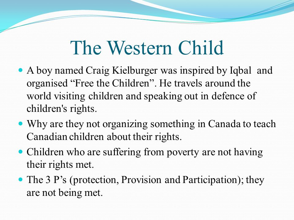The Western Child A boy named Craig Kielburger was inspired by Iqbal and organised Free the Children .