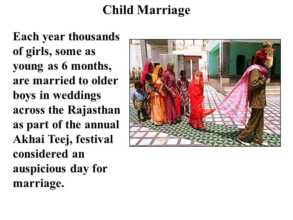 Child Marriage Each year thousands of girls, some as young as 6 months, are married to older boys in weddings across the Rajasthan as part of the annual Akhai Teej, festival considered an auspicious day for marriage.