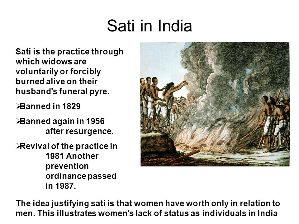 Sati in India Sati is the practice through which widows are voluntarily or forcibly burned alive on their husband s funeral pyre.