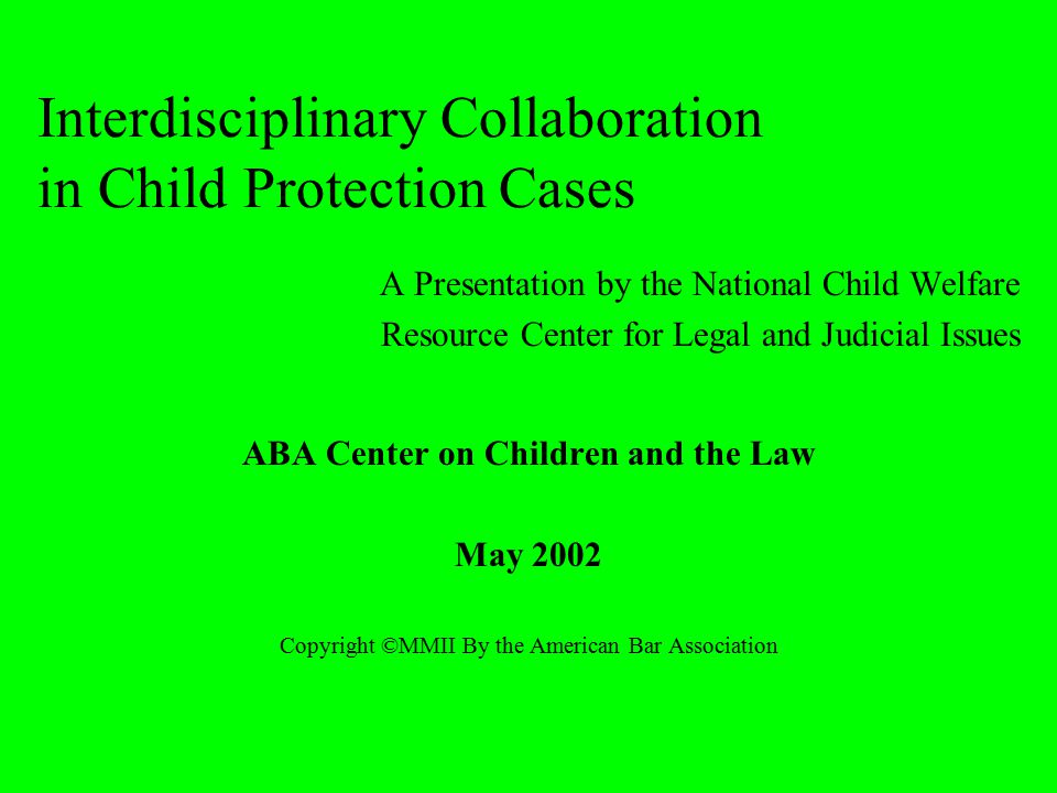 Interdisciplinary Collaboration in Child Protection Cases A Presentation by the National Child Welfare Resource Center for Legal and Judicial Issues ABA Center on Children and the Law May 2002 Copyright ©MMII By the American Bar Association