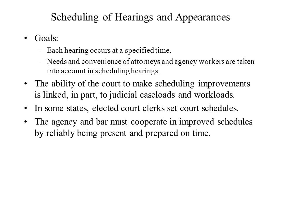 Scheduling of Hearings and Appearances Goals: –Each hearing occurs at a specified time.