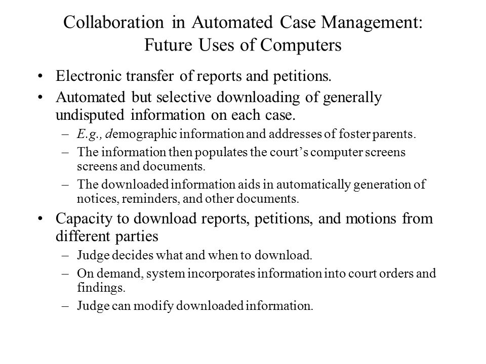 Collaboration in Automated Case Management: Future Uses of Computers Electronic transfer of reports and petitions.