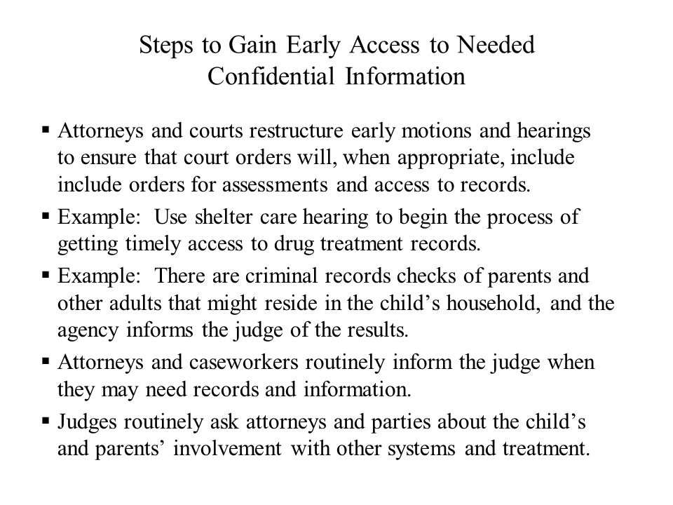 Steps to Gain Early Access to Needed Confidential Information  Attorneys and courts restructure early motions and hearings to ensure that court orders will, when appropriate, include include orders for assessments and access to records.