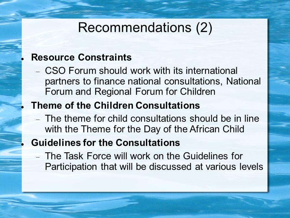 Recommendations (2) Resource Constraints  CSO Forum should work with its international partners to finance national consultations, National Forum and Regional Forum for Children Theme of the Children Consultations  The theme for child consultations should be in line with the Theme for the Day of the African Child Guidelines for the Consultations  The Task Force will work on the Guidelines for Participation that will be discussed at various levels
