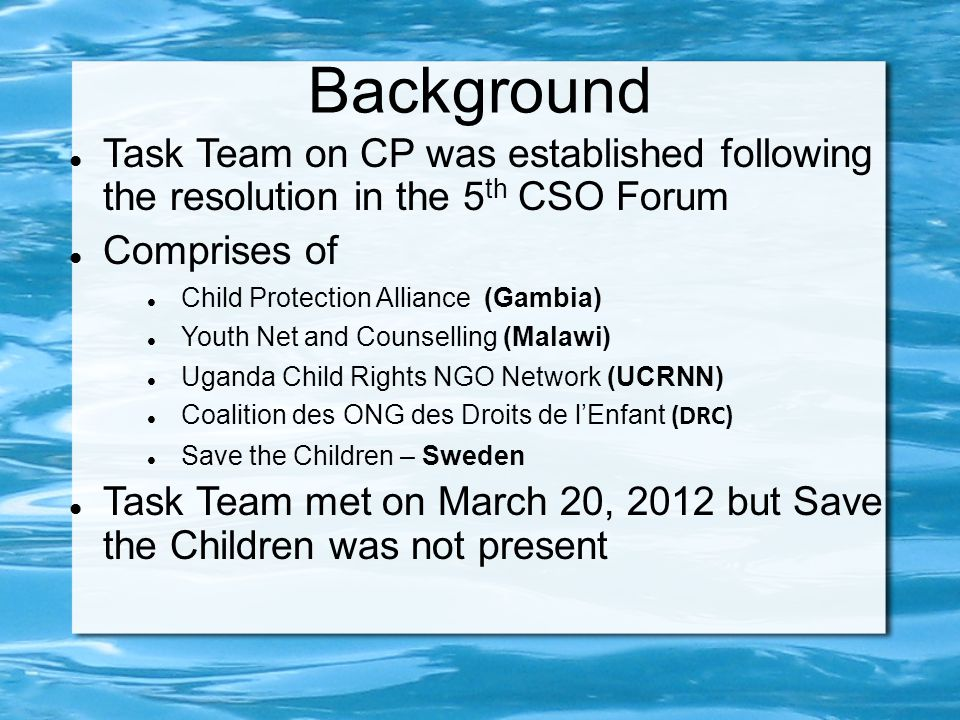 Background Task Team on CP was established following the resolution in the 5 th CSO Forum Comprises of Child Protection Alliance (Gambia) Youth Net and Counselling (Malawi) Uganda Child Rights NGO Network (UCRNN) Coalition des ONG des Droits de l'Enfant (DRC) Save the Children – Sweden Task Team met on March 20, 2012 but Save the Children was not present